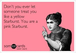 dont let them treat you like a yellow starburst